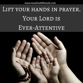 Lift your hands in prayer. Your Lord is Ever-Attentive