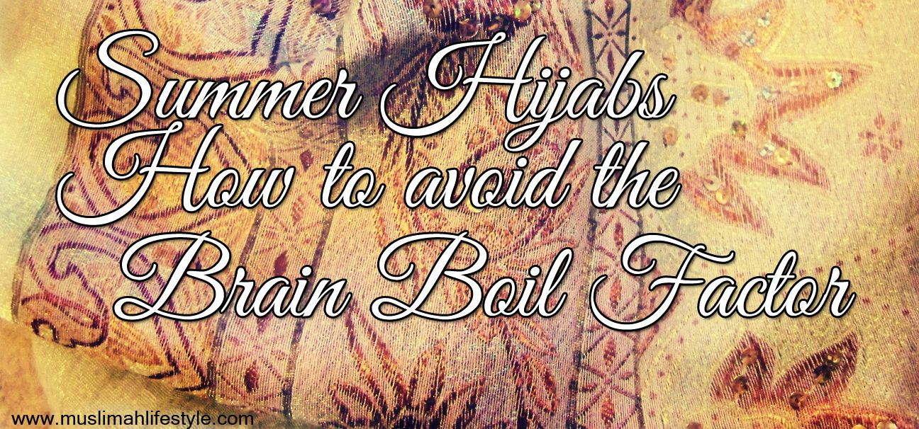 Summer Hijabs – 12 Tips on How to avoid the Brain Boil Factor